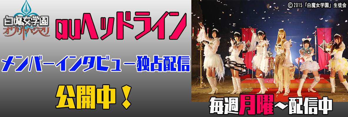「白魔女学園 オワリトハジマリ」auヘッドライン メンバーインタビュー独占配信 公開中!