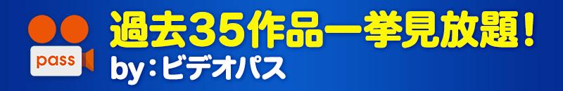 過去35作品一挙見放題! by:ビデオパス