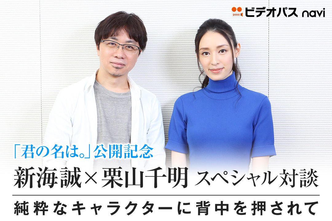 「君の名は。」公開記念 新海誠×栗山千明 スペシャル対談 純粋なキャラクターに背中を押されて